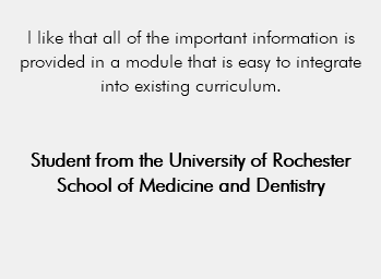 I like that all of the important information is provided in a module that is easy to integrate into existing curriculum. Student from the University of Rochester School of Medicine and Dentistry